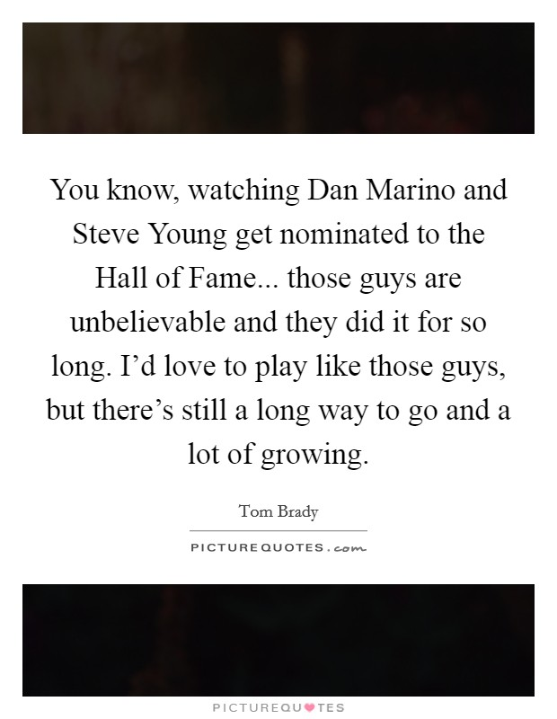 You know, watching Dan Marino and Steve Young get nominated to the Hall of Fame... those guys are unbelievable and they did it for so long. I'd love to play like those guys, but there's still a long way to go and a lot of growing Picture Quote #1