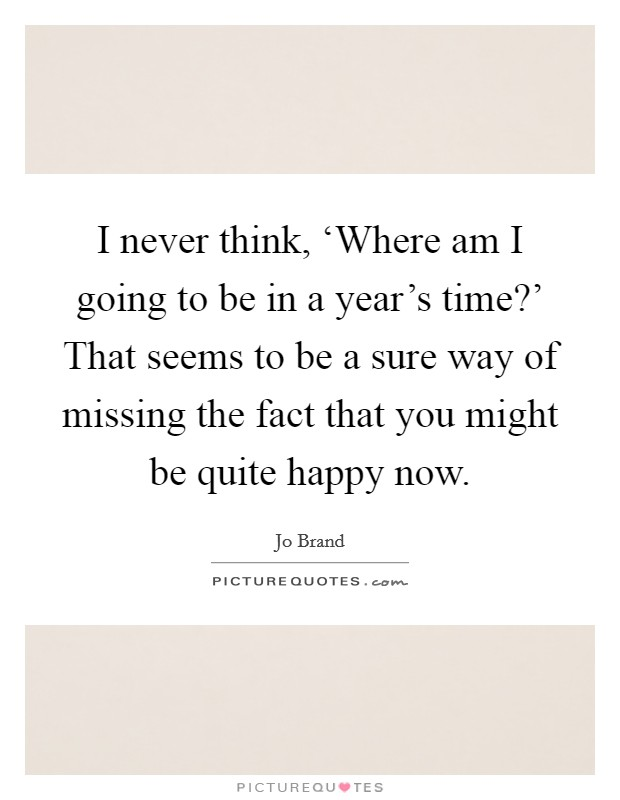 I never think, 'Where am I going to be in a year's time?' That seems to be a sure way of missing the fact that you might be quite happy now Picture Quote #1