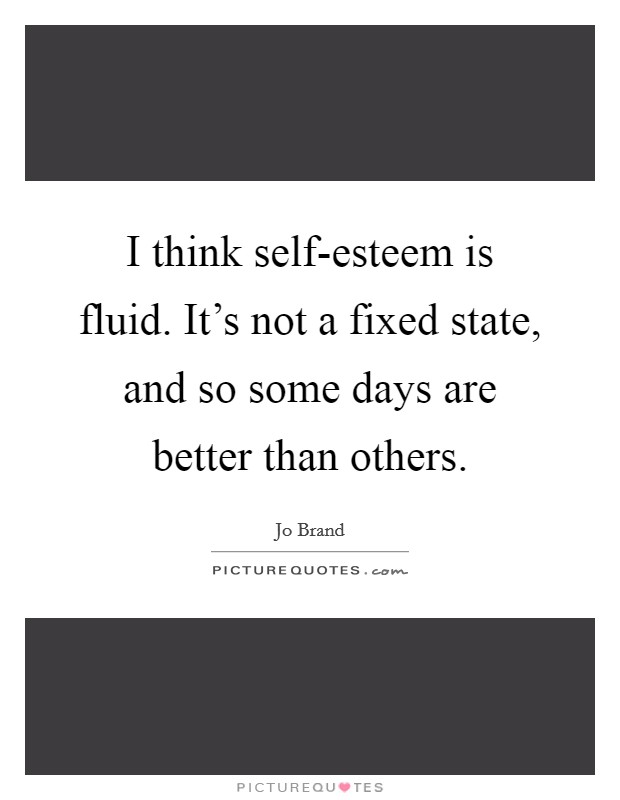 I think self-esteem is fluid. It's not a fixed state, and so some days are better than others Picture Quote #1