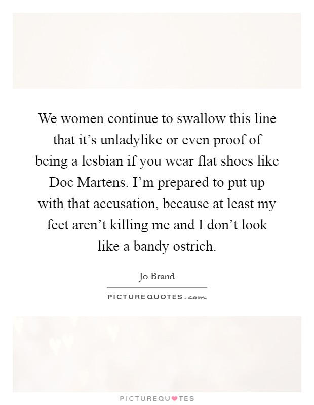 We women continue to swallow this line that it's unladylike or even proof of being a lesbian if you wear flat shoes like Doc Martens. I'm prepared to put up with that accusation, because at least my feet aren't killing me and I don't look like a bandy ostrich Picture Quote #1