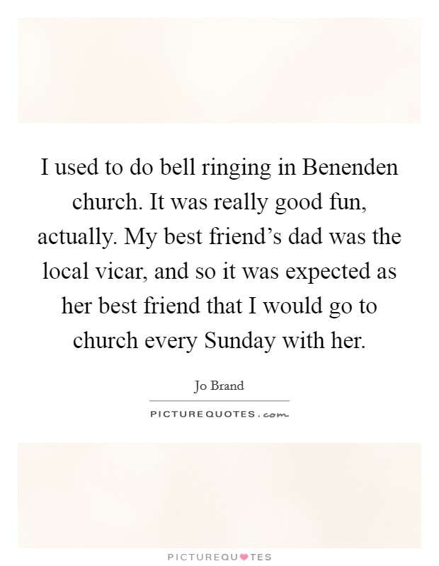 I used to do bell ringing in Benenden church. It was really good fun, actually. My best friend's dad was the local vicar, and so it was expected as her best friend that I would go to church every Sunday with her Picture Quote #1