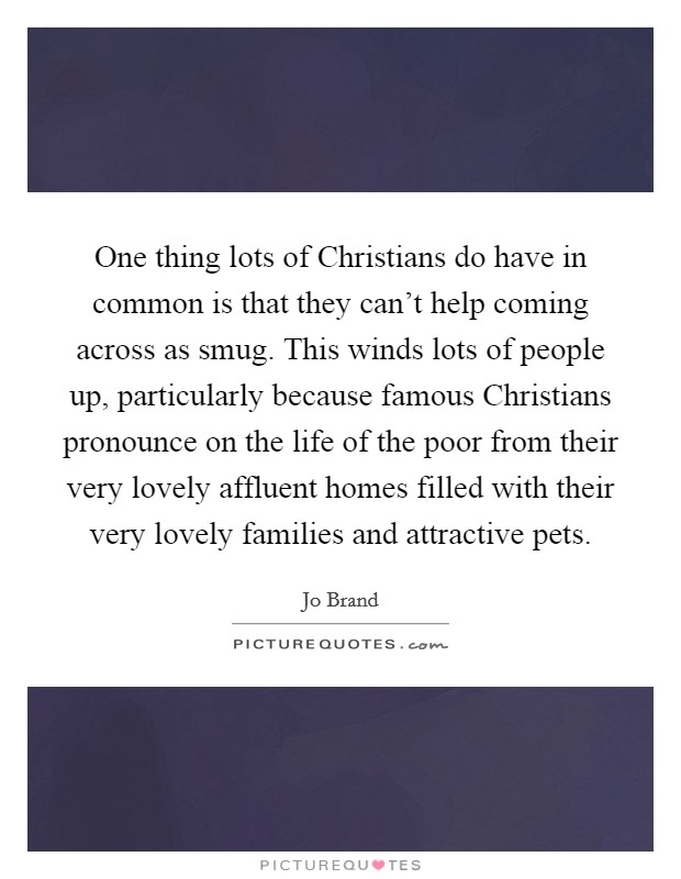 One thing lots of Christians do have in common is that they can't help coming across as smug. This winds lots of people up, particularly because famous Christians pronounce on the life of the poor from their very lovely affluent homes filled with their very lovely families and attractive pets Picture Quote #1