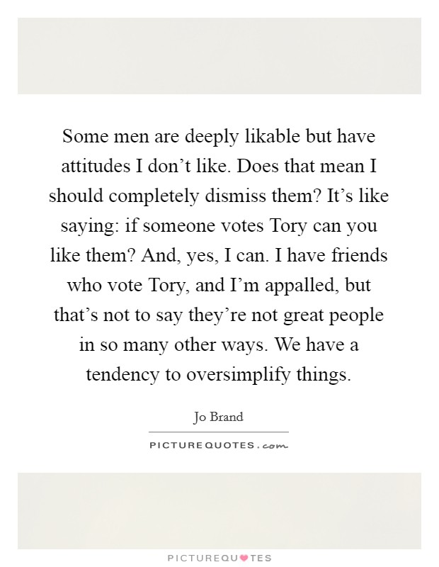 Some men are deeply likable but have attitudes I don't like. Does that mean I should completely dismiss them? It's like saying: if someone votes Tory can you like them? And, yes, I can. I have friends who vote Tory, and I'm appalled, but that's not to say they're not great people in so many other ways. We have a tendency to oversimplify things Picture Quote #1