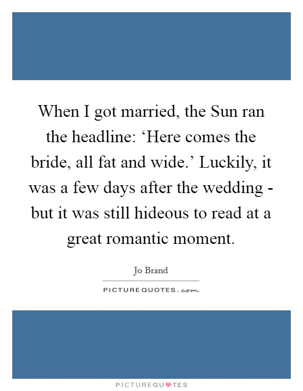 When I got married, the Sun ran the headline: 'Here comes the bride, all fat and wide.' Luckily, it was a few days after the wedding - but it was still hideous to read at a great romantic moment Picture Quote #1