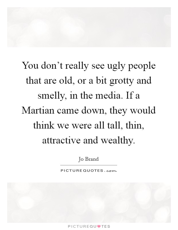 You don't really see ugly people that are old, or a bit grotty and smelly, in the media. If a Martian came down, they would think we were all tall, thin, attractive and wealthy Picture Quote #1