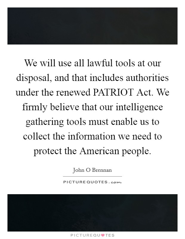 We will use all lawful tools at our disposal, and that includes authorities under the renewed PATRIOT Act. We firmly believe that our intelligence gathering tools must enable us to collect the information we need to protect the American people Picture Quote #1