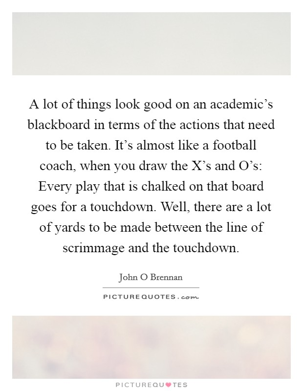 A lot of things look good on an academic's blackboard in terms of the actions that need to be taken. It's almost like a football coach, when you draw the X's and O's: Every play that is chalked on that board goes for a touchdown. Well, there are a lot of yards to be made between the line of scrimmage and the touchdown Picture Quote #1