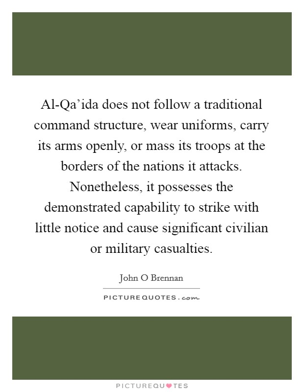 Al-Qa'ida does not follow a traditional command structure, wear uniforms, carry its arms openly, or mass its troops at the borders of the nations it attacks. Nonetheless, it possesses the demonstrated capability to strike with little notice and cause significant civilian or military casualties Picture Quote #1