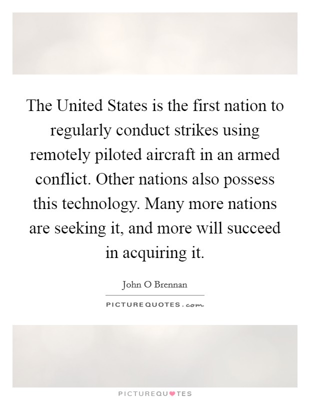 The United States is the first nation to regularly conduct strikes using remotely piloted aircraft in an armed conflict. Other nations also possess this technology. Many more nations are seeking it, and more will succeed in acquiring it Picture Quote #1