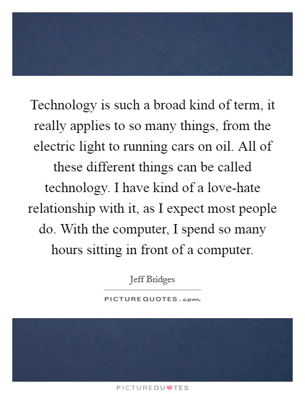Technology is such a broad kind of term, it really applies to so many things, from the electric light to running cars on oil. All of these different things can be called technology. I have kind of a love-hate relationship with it, as I expect most people do. With the computer, I spend so many hours sitting in front of a computer Picture Quote #1