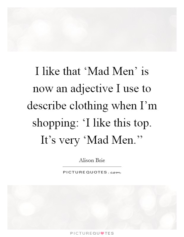 I like that 'Mad Men' is now an adjective I use to describe clothing when I'm shopping: 'I like this top. It's very 'Mad Men.'' Picture Quote #1