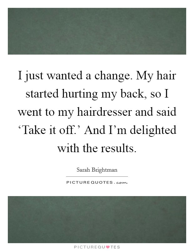 I just wanted a change. My hair started hurting my back, so I went to my hairdresser and said 'Take it off.' And I'm delighted with the results Picture Quote #1