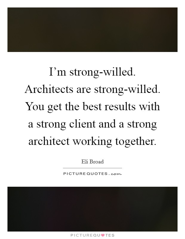 I'm strong-willed. Architects are strong-willed. You get the best results with a strong client and a strong architect working together Picture Quote #1