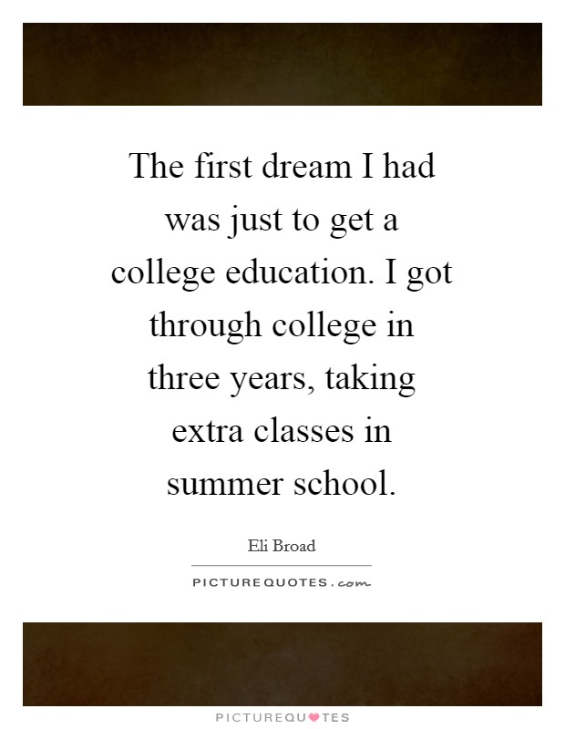 The first dream I had was just to get a college education. I got through college in three years, taking extra classes in summer school Picture Quote #1
