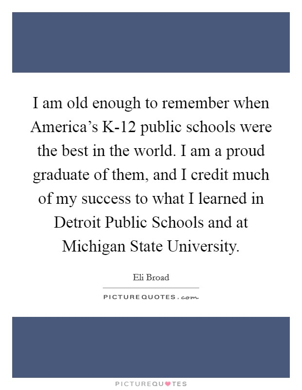 I am old enough to remember when America's K-12 public schools were the best in the world. I am a proud graduate of them, and I credit much of my success to what I learned in Detroit Public Schools and at Michigan State University Picture Quote #1