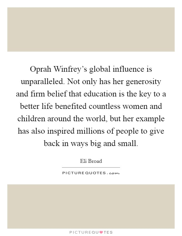Oprah Winfrey's global influence is unparalleled. Not only has her generosity and firm belief that education is the key to a better life benefited countless women and children around the world, but her example has also inspired millions of people to give back in ways big and small Picture Quote #1