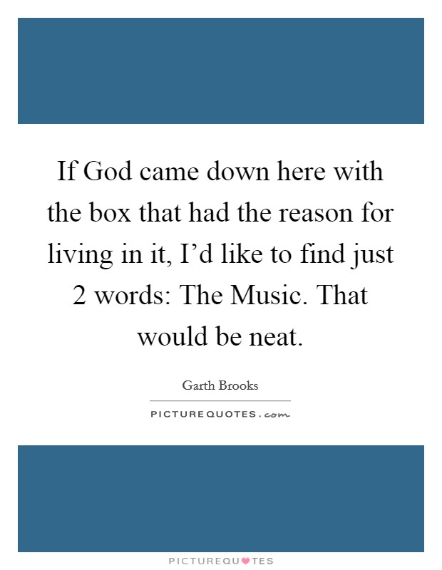 If God came down here with the box that had the reason for living in it, I'd like to find just 2 words: The Music. That would be neat Picture Quote #1