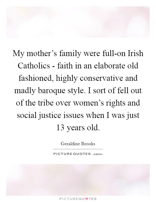 My mother's family were full-on Irish Catholics - faith in an elaborate old fashioned, highly conservative and madly baroque style. I sort of fell out of the tribe over women's rights and social justice issues when I was just 13 years old Picture Quote #1