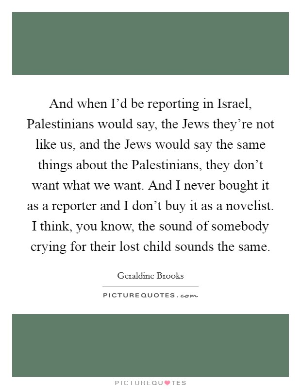 And when I'd be reporting in Israel, Palestinians would say, the Jews they're not like us, and the Jews would say the same things about the Palestinians, they don't want what we want. And I never bought it as a reporter and I don't buy it as a novelist. I think, you know, the sound of somebody crying for their lost child sounds the same Picture Quote #1