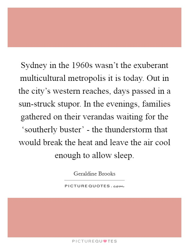 Sydney in the 1960s wasn't the exuberant multicultural metropolis it is today. Out in the city's western reaches, days passed in a sun-struck stupor. In the evenings, families gathered on their verandas waiting for the 'southerly buster' - the thunderstorm that would break the heat and leave the air cool enough to allow sleep Picture Quote #1