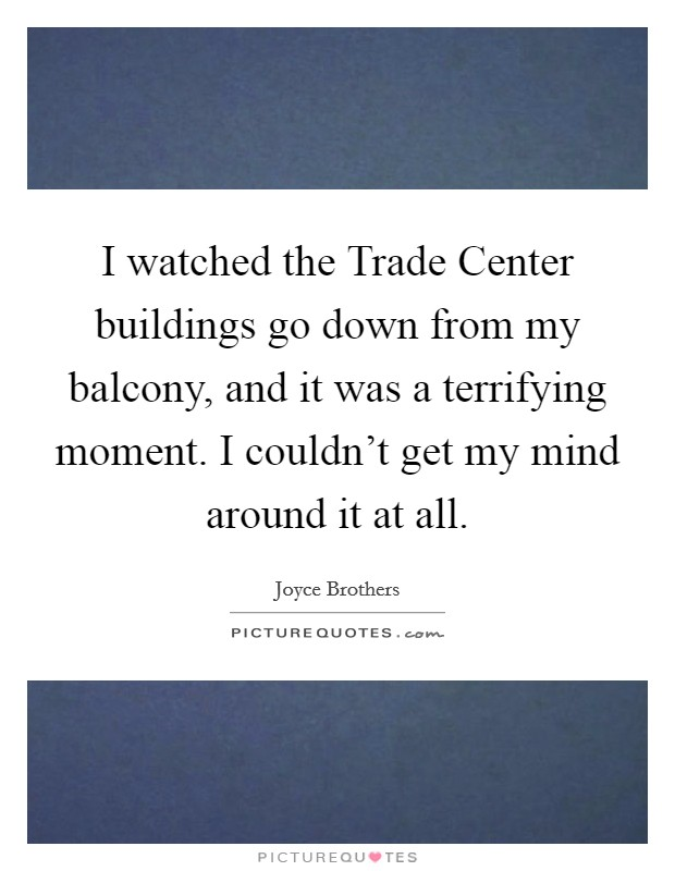 I watched the Trade Center buildings go down from my balcony, and it was a terrifying moment. I couldn't get my mind around it at all Picture Quote #1