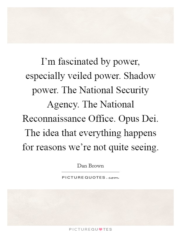 I'm fascinated by power, especially veiled power. Shadow power. The National Security Agency. The National Reconnaissance Office. Opus Dei. The idea that everything happens for reasons we're not quite seeing Picture Quote #1