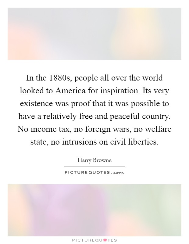 In the 1880s, people all over the world looked to America for inspiration. Its very existence was proof that it was possible to have a relatively free and peaceful country. No income tax, no foreign wars, no welfare state, no intrusions on civil liberties Picture Quote #1