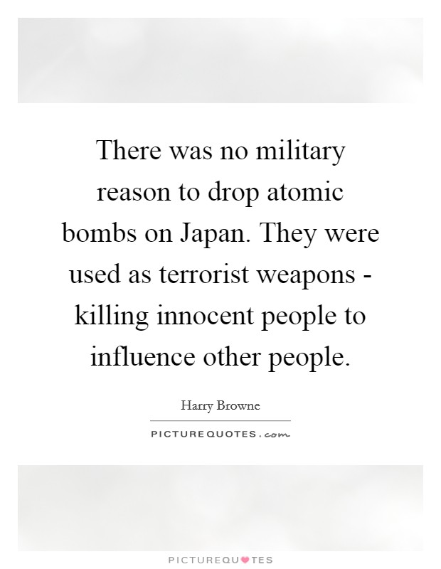 There was no military reason to drop atomic bombs on Japan. They were used as terrorist weapons - killing innocent people to influence other people Picture Quote #1