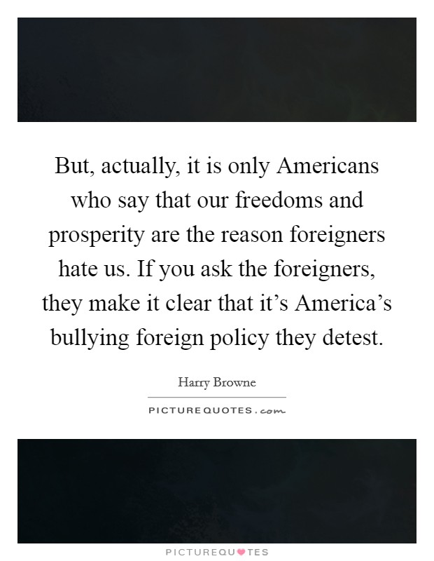 But, actually, it is only Americans who say that our freedoms and prosperity are the reason foreigners hate us. If you ask the foreigners, they make it clear that it's America's bullying foreign policy they detest Picture Quote #1