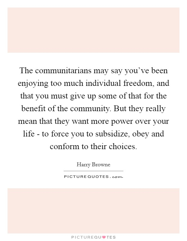 The communitarians may say you've been enjoying too much individual freedom, and that you must give up some of that for the benefit of the community. But they really mean that they want more power over your life - to force you to subsidize, obey and conform to their choices Picture Quote #1