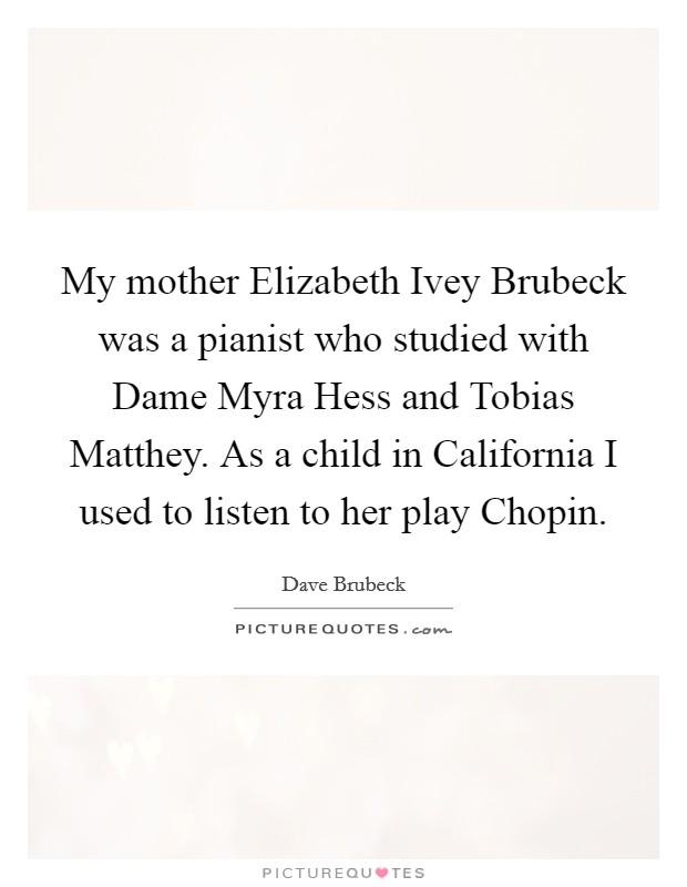 My mother Elizabeth Ivey Brubeck was a pianist who studied with Dame Myra Hess and Tobias Matthey. As a child in California I used to listen to her play Chopin Picture Quote #1