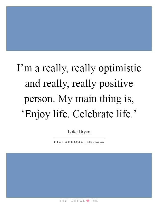 I'm a really, really optimistic and really, really positive person. My main thing is, 'Enjoy life. Celebrate life.' Picture Quote #1