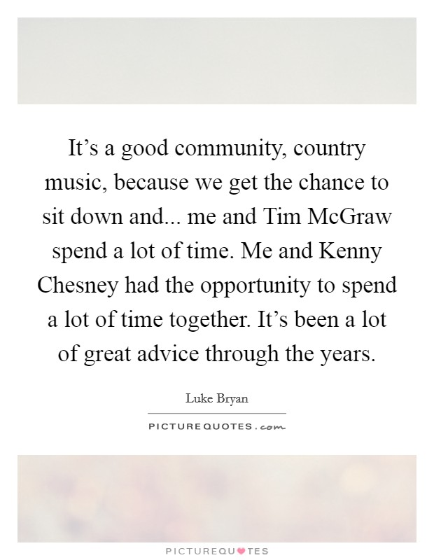 It's a good community, country music, because we get the chance to sit down and... me and Tim McGraw spend a lot of time. Me and Kenny Chesney had the opportunity to spend a lot of time together. It's been a lot of great advice through the years Picture Quote #1