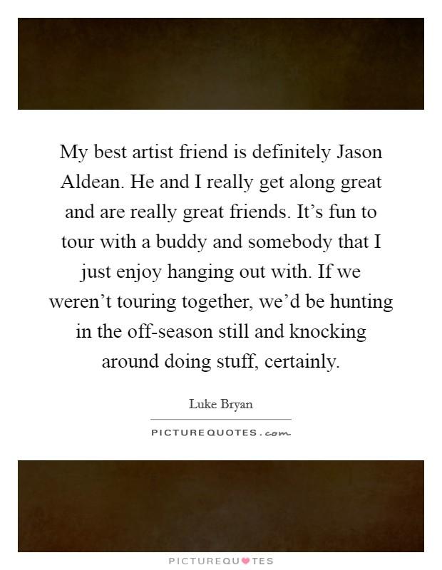 My best artist friend is definitely Jason Aldean. He and I ...