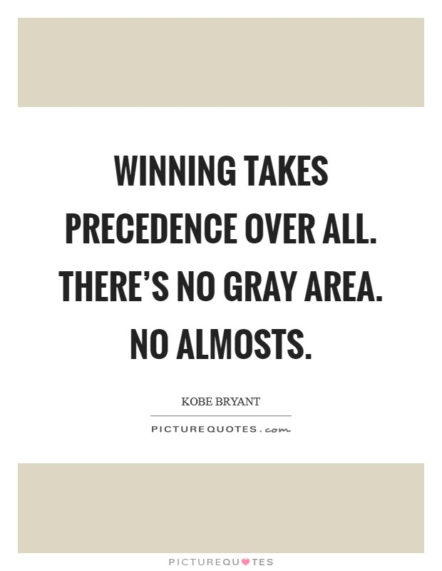 Winning takes precedence over all. There's no gray area. No almosts Picture Quote #1