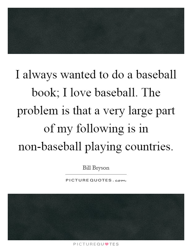 I always wanted to do a baseball book; I love baseball. The problem is that a very large part of my following is in non-baseball playing countries Picture Quote #1