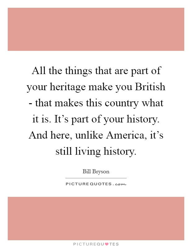 All the things that are part of your heritage make you British - that makes this country what it is. It's part of your history. And here, unlike America, it's still living history Picture Quote #1