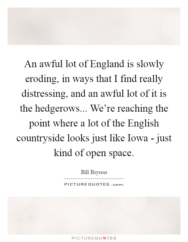 An awful lot of England is slowly eroding, in ways that I find really distressing, and an awful lot of it is the hedgerows... We're reaching the point where a lot of the English countryside looks just like Iowa - just kind of open space Picture Quote #1