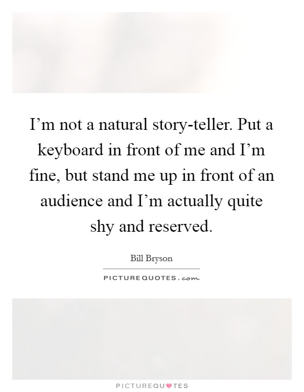 I'm not a natural story-teller. Put a keyboard in front of me and I'm fine, but stand me up in front of an audience and I'm actually quite shy and reserved Picture Quote #1