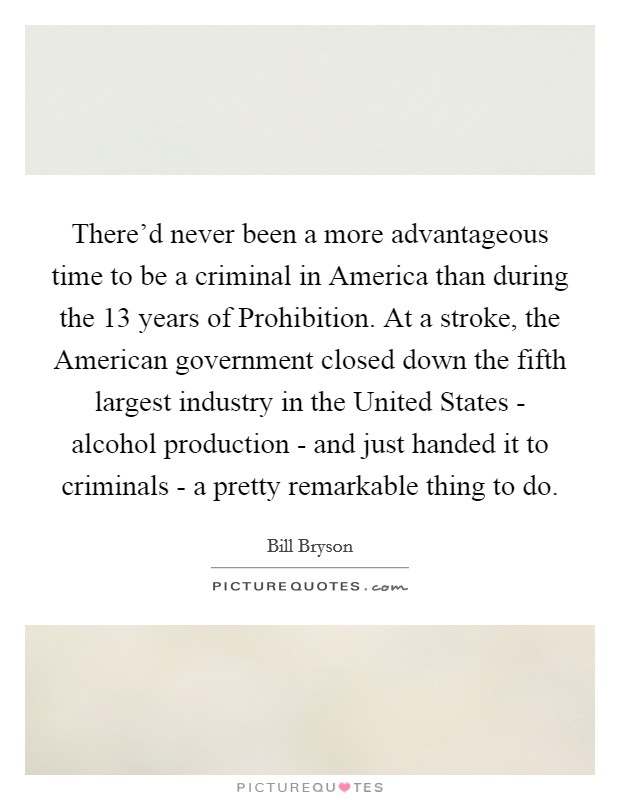 There'd never been a more advantageous time to be a criminal in America than during the 13 years of Prohibition. At a stroke, the American government closed down the fifth largest industry in the United States - alcohol production - and just handed it to criminals - a pretty remarkable thing to do Picture Quote #1