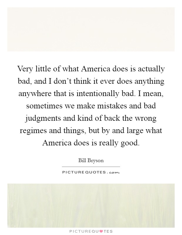 Very little of what America does is actually bad, and I don't think it ever does anything anywhere that is intentionally bad. I mean, sometimes we make mistakes and bad judgments and kind of back the wrong regimes and things, but by and large what America does is really good Picture Quote #1