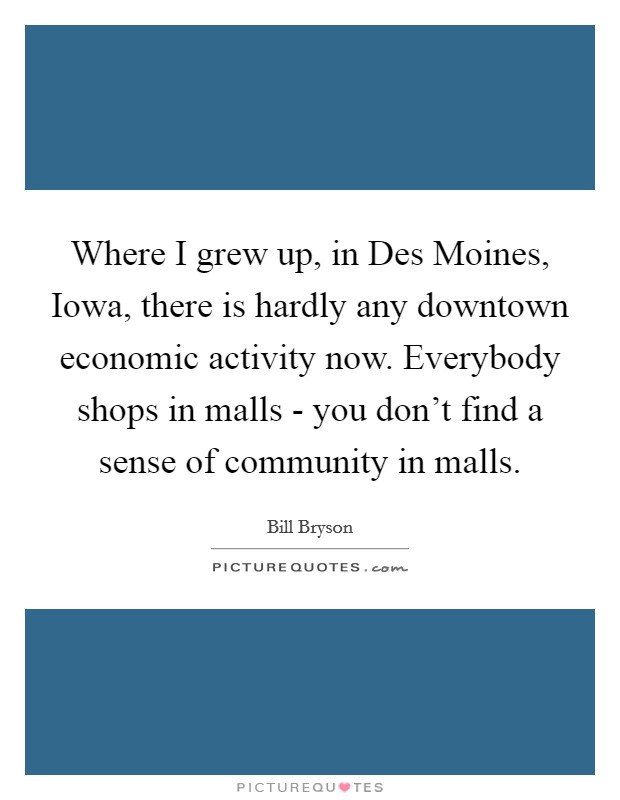 Where I grew up, in Des Moines, Iowa, there is hardly any downtown economic activity now. Everybody shops in malls - you don't find a sense of community in malls Picture Quote #1