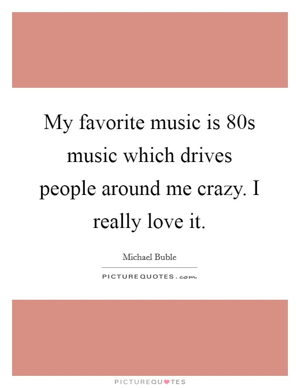 My favorite music is  80s music which drives people around me crazy. I really love it Picture Quote #1