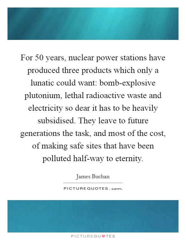 For 50 years, nuclear power stations have produced three products which only a lunatic could want: bomb-explosive plutonium, lethal radioactive waste and electricity so dear it has to be heavily subsidised. They leave to future generations the task, and most of the cost, of making safe sites that have been polluted half-way to eternity Picture Quote #1