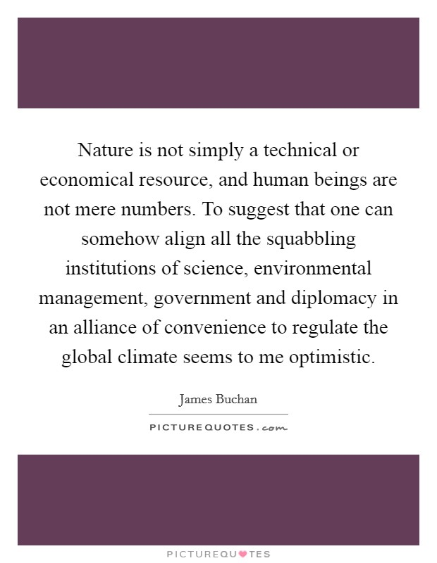 Nature is not simply a technical or economical resource, and human beings are not mere numbers. To suggest that one can somehow align all the squabbling institutions of science, environmental management, government and diplomacy in an alliance of convenience to regulate the global climate seems to me optimistic Picture Quote #1