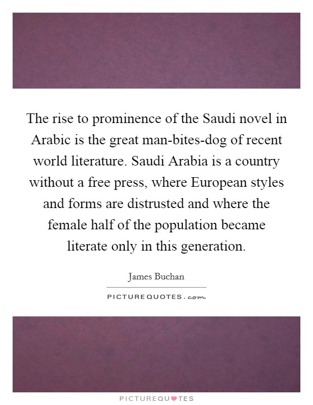 The rise to prominence of the Saudi novel in Arabic is the great man-bites-dog of recent world literature. Saudi Arabia is a country without a free press, where European styles and forms are distrusted and where the female half of the population became literate only in this generation Picture Quote #1