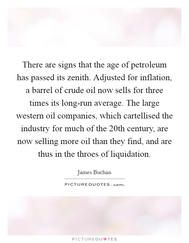 There are signs that the age of petroleum has passed its zenith. Adjusted for inflation, a barrel of crude oil now sells for three times its long-run average. The large western oil companies, which cartellised the industry for much of the 20th century, are now selling more oil than they find, and are thus in the throes of liquidation Picture Quote #1