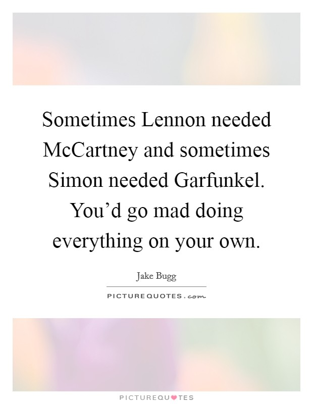 Sometimes Lennon needed McCartney and sometimes Simon needed Garfunkel. You'd go mad doing everything on your own Picture Quote #1