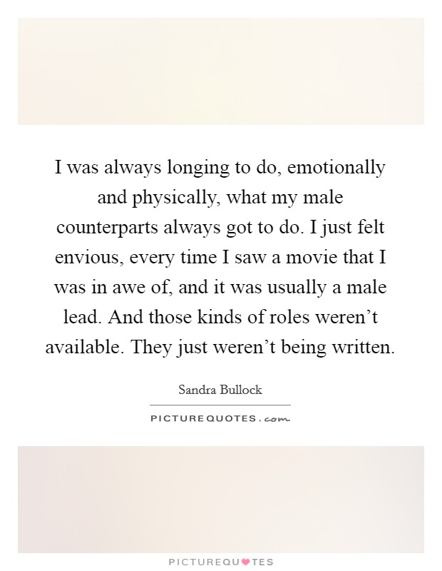 I was always longing to do, emotionally and physically, what my male counterparts always got to do. I just felt envious, every time I saw a movie that I was in awe of, and it was usually a male lead. And those kinds of roles weren't available. They just weren't being written Picture Quote #1