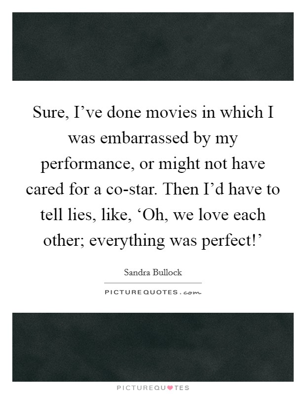 Sure, I've done movies in which I was embarrassed by my performance, or might not have cared for a co-star. Then I'd have to tell lies, like, 'Oh, we love each other; everything was perfect!' Picture Quote #1